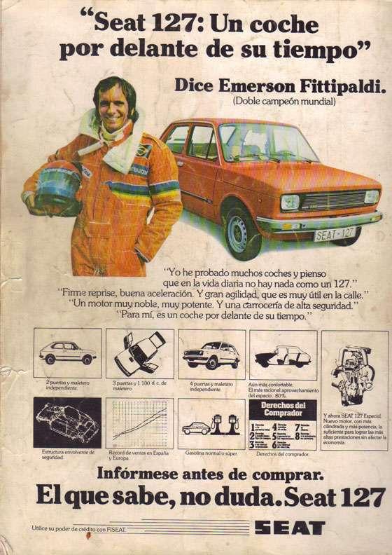 """66Seat 127: Un coche por delante de su tiempo"""" sw,4111' rhuct; """"Yo he probado muchos coches y pienso que en la vida diaria no hay nada como un 127."""" """"Fi= reprise. buena aceleración. Y gran agilidad, que es muy útil en la calle."""" """"Un motor muy noble, muy potente. Y una carrocería de alta seguridad."""" """"Para mí, es un coche por delante de su tiempo."""" 2puertas y maletero independiente. Estructura envolvente de seguridad. 3 puertas y 1.100 d. c. de maletero. Récord de ventas en España y Europa Dice Émerson Fittipaldi. (Doble campeón mundial) 4 puertas y maletero independiente. Gasolina normal o super Aún más confortable. El más racional aprovechamiento del espacio: SO% Derechos del Comprador 1 — 4 74: 7 17: 211z... 5 1:41:42- 817.7-=. 3. Derechos del comprador Y ahora SEAT 127 Especial. Nuevo motor, con más cilindrada y más potencia, la suficiente para lograr las más altas prestaciones sin afectar la economía Infórmese antes de comprar. El que sabe, no duda. Seat 127 Utilice su poder de crédito con FISEAT."""